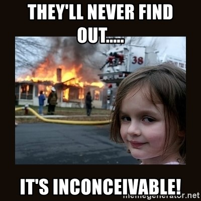 burning house girl - THEY'LL NEVER FIND OUT..... IT'S INCONCEIVABLE!