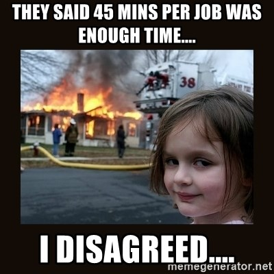 burning house girl - they said 45 mins per job was enough time.... I disagreed....