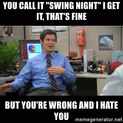 "You're wrong and I hate you - You call it ""Swing Night"" I get it, that's fine but you're wrong and I hate you"