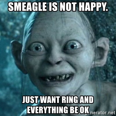 My Precious Gollum - SMEAGLE IS NOT HAPPY.  JUST WANT RING AND EVERYTHING BE OK