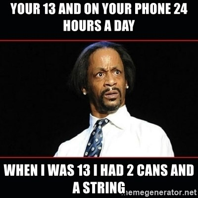 katt williams shocked - YOUR 13 AND ON YOUR PHONE 24 HOURS A DAY  WHEN I WAS 13 I HAD 2 CANS AND A STRING