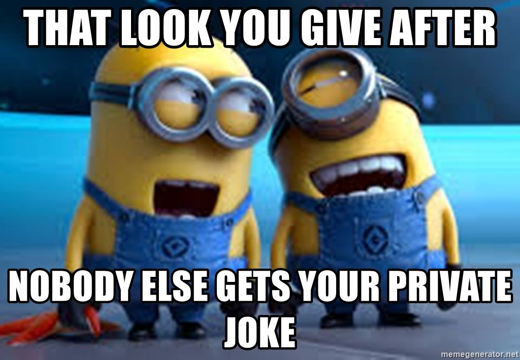 minionssss - That look you give after Nobody else gets your private joke