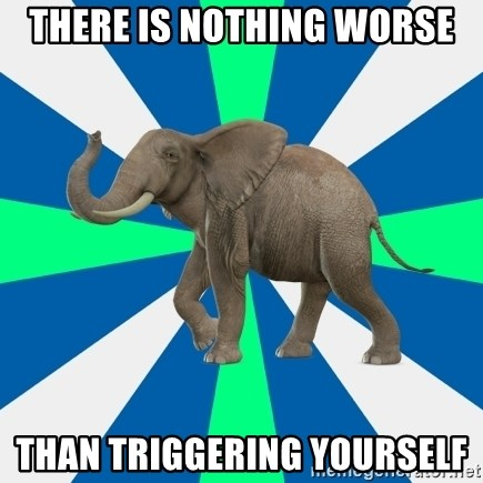 PTSD Elephant - There is nothing worse than triggering yourself