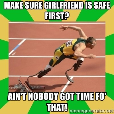 OSCAR PISTORIUS - Make sure girlfriend is safe first? Ain't nobody got time fo' that!