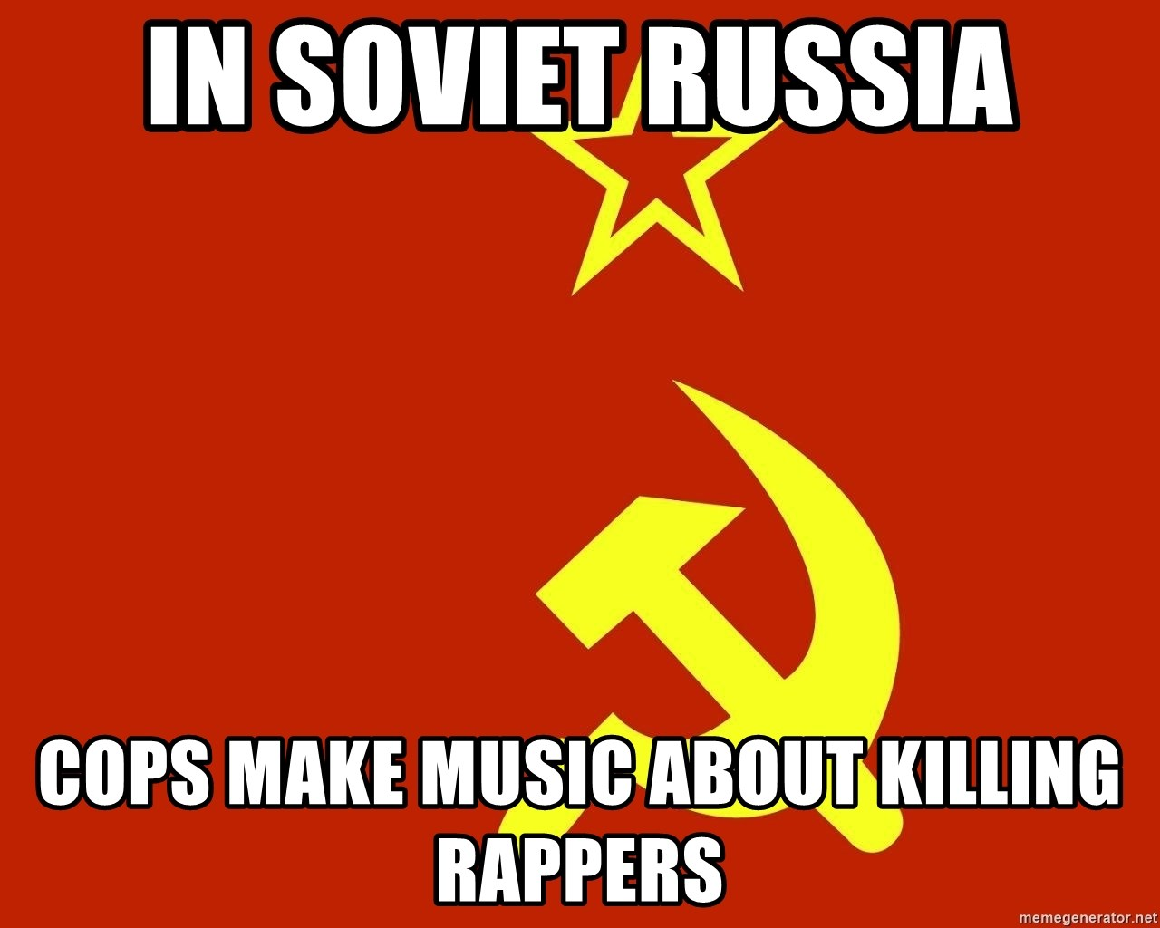 In Soviet Russia - in soviet russia cops make music about killing rappers