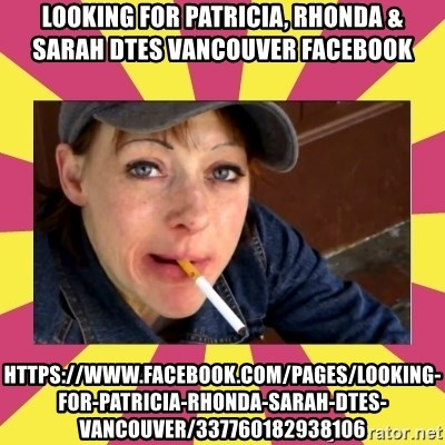 Patricia (Patty) Downtown Eastside Vancouver, BC - Looking for Patricia, Rhonda & Sarah dtes vancouver Facebook https://www.facebook.com/pages/Looking-for-Patricia-Rhonda-Sarah-dtes-vancouver/337760182938106