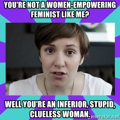 White Feminist - you're not a women-empowering feminist like me? well you're an inferior, stupid, clueless woman.