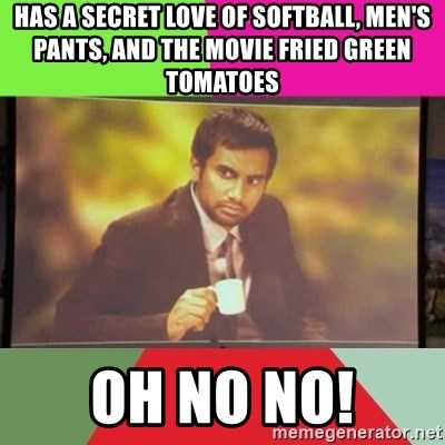 has a secret love of softball, men's pants, and the movie