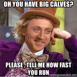 17651272 oh you have big calves? please , tell me how fast you run willy