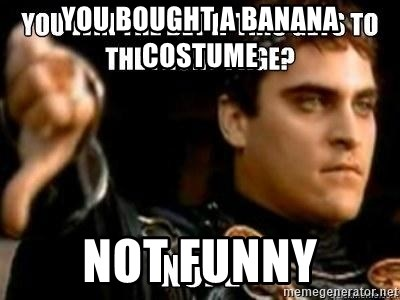 You Bought A Banana Costume Not Funny Downvoting Roman Meme