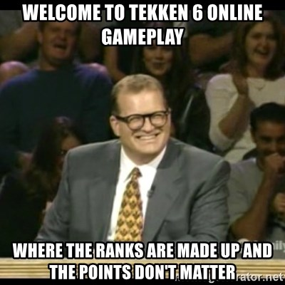 Welcome To Tekken 6 Online Gameplay Where The Ranks Are Made Up And The Points Don T Matter Whose Line Meme Generator