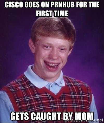 Cisco Goes On Prnhub For The First Time Gets Caught By Mom Bad Luck Brian Meme Generator