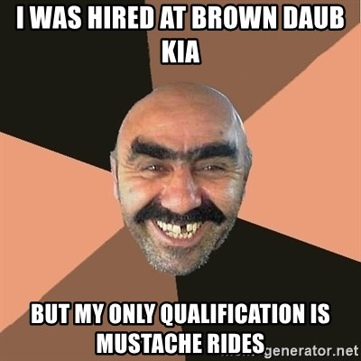 Brown Daub Kia >> I Was Hired At Brown Daub Kia But My Only Qualification Is Mustache