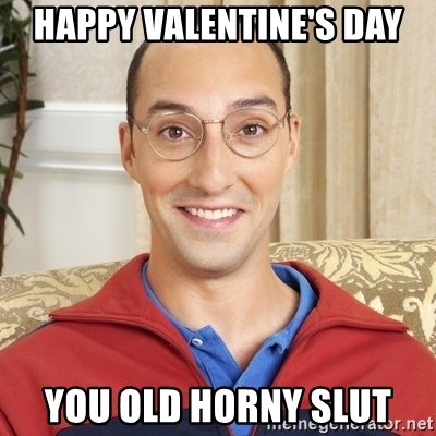 Happy Valentineu0027s Day You Old Horny Slut   Buster Bluth | Meme Generator