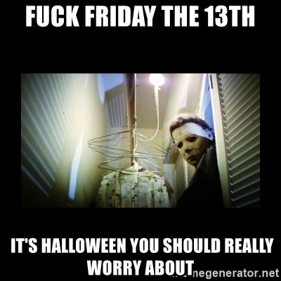 41338247 fuck friday the 13th it's halloween you should really worry about
