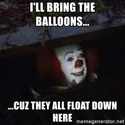 42478348 i'll bring the balloons cuz they all float down here,Bring Down Meme