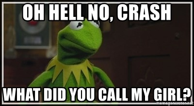 Oh Hell No Crash What Did You Call My Girl Kermit The Frog H