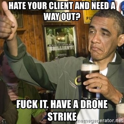 HATE YOUR CLIENT AND NEED A WAY OUT FUCK IT HAVE DRONE STRIKE