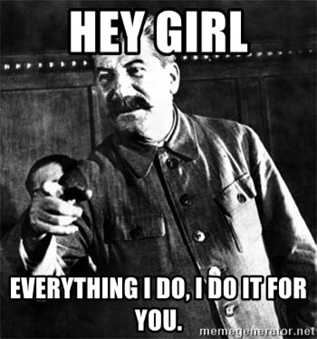 47021307 hey girl everything i do, i do it for you joseph stalin meme,Everything I Do I Do It For You Meme