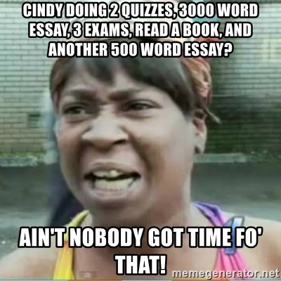 cindy doing quizzes word essay exams a book and  cindy doing 2 quizzes 3000 word essay 3 exams a book and another 500 word essay ain t nobody got time fo that