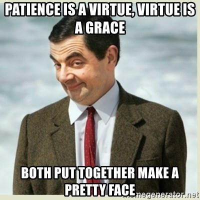 Patience Is A Virtue Virtue Is A Grace Both Put Together Make A