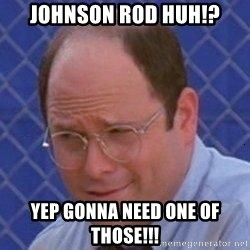 Image result for George Costanza gonna need a johnson rod
