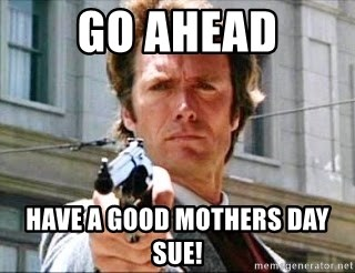 49656557 go ahead have a good mothers day sue! clint eastwood make my day