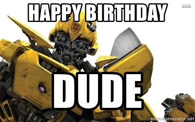 HAPPY bIRTHDAY DUDE bumblebee transformers Meme Generator