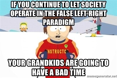 If you continue to let society operate in the false left-right ...