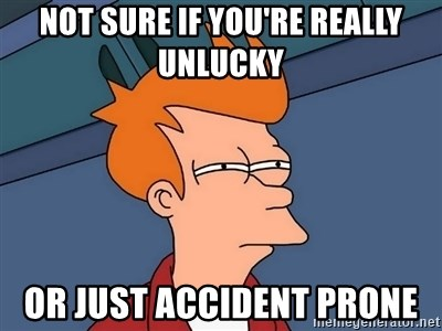 52649241 not sure if you're really unlucky or just accident prone,Accident Prone Meme