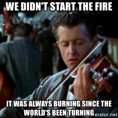 53636766 we didn't start the fire it was always burning since the world's,Start A Fire Meme