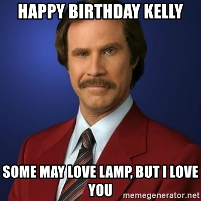 Happy Birthday Kelly Some May Love Lamp, But I Love You - Anchorman
