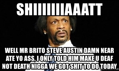 b9dd65286 Shiiiiiiiaaatt Well Mr Brito Steve Austin Damn Near Ate yo Ass, I only told  him Make u deaf not death nigga We got shit to do today - Katt Williams, ...