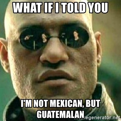 54416027 what if i told you i'm not mexican, but guatemalan what if i told