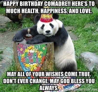 Happy Birthday Comadre Here S To Much Health Happiness And Love May All Of Your Wishes Come True Don T Ever Change May God Bless You Always Happy Birthday Panda Meme Generator