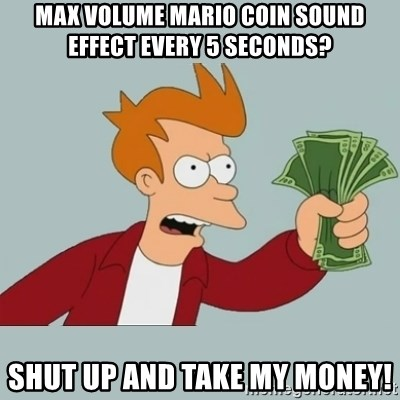 Max volume Mario coin sound effect every 5 seconds? Shut up