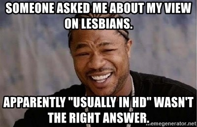 Someone Asked Me About My View On Lesbians Apparently Usually In Hd Wasnt The Right Answer Yo Dawg Meme Generator