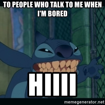 55734222 to people who talk to me when i'm bored hiiii stitch says hi