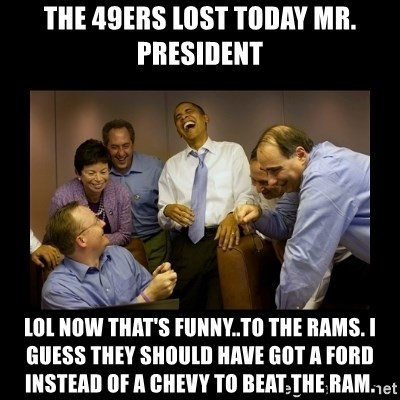 The 49ers lost today mr president lol now thats funny the the 49ers lost today mr president lol now thats funny the rams i guess they should have got a ford instead of a chevy to beat the ram voltagebd Image collections