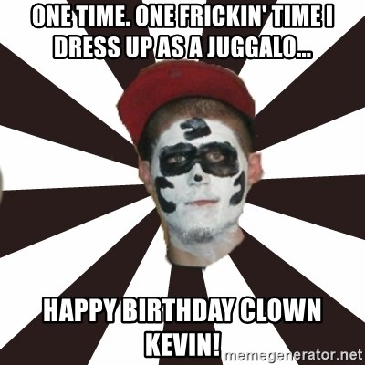 One Time One Frickin Time I Dress Up As A Juggalo Happy