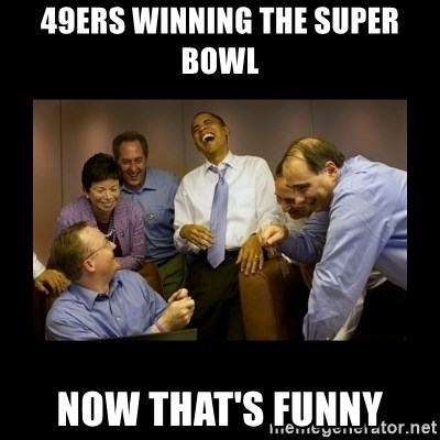 49ers winning the super bowl now thats funny obama laughing 49ers winning the super bowl now thats funny obama laughing meme generator voltagebd Images