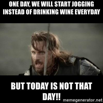 One Day We Will Start Jogging Instead Of Drinking Wine Everyday But