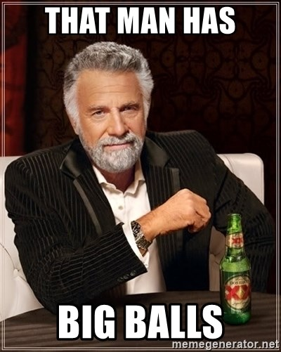 57543740 that man has big balls the most interesting man in the world,Big Balls Meme