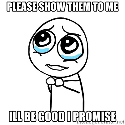Please Show Them To Me Ill Be Good I Promise Pleaseguy Meme