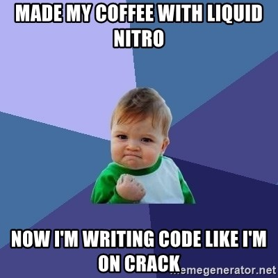 made my coffee with liquid nitro now i'm writing code like i'm on
