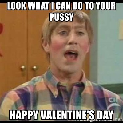Look What I Can Do To Your Pussy Happy Valentineu0027s Day   Mad Stuart | Meme  Generator