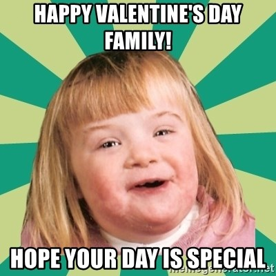 Happy Valentineu0027s Day Family! Hope Your Day Is Special   Retard Girl | Meme  Generator