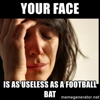 59798024 your face is as useless as a football bat first world problems