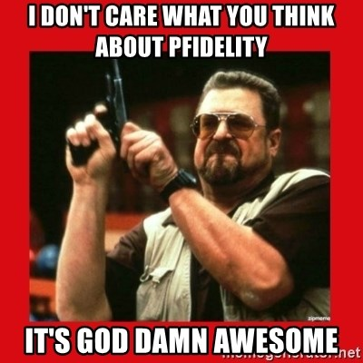 I Dont Care What You Think About Pfidelity Its God Damn Awesome