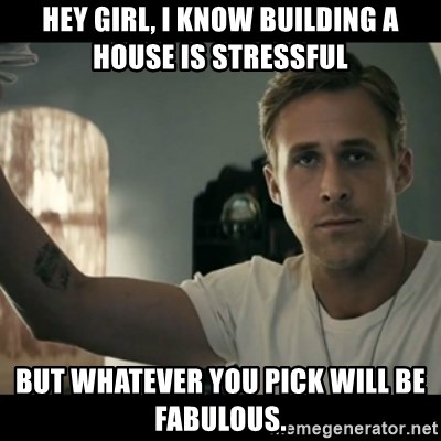 Hey Girl, I Know Building A House Is Stressful But Whatever You Pick Will  Be Fabulous.   Ryan Gosling Hey Girl | Meme Generator